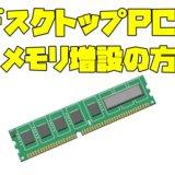 デスクトップPCのメモリ増設方法! DDRの種類の調べ方についてもまとめました