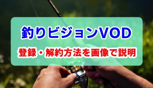 釣りビジョンVODの登録方法と解約方法について画像付きで説明するよ